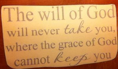 The will  of God will never take you, where the grace of God cannot keep you.
