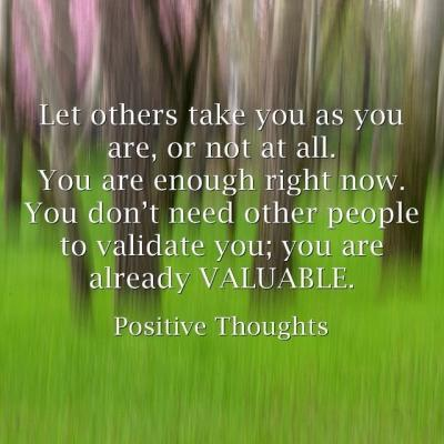Let others take you as you are, or not at all. You are enough right now. You don't need other people to validate you; you are already valuable.