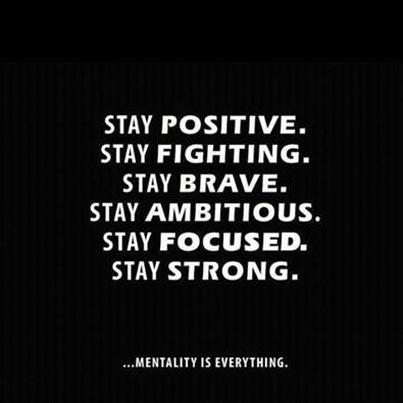 Stay positive. Stay fighting. Stay brave. Stay ambitious. Stay focused. Stay strong. ...Mentality is everything.