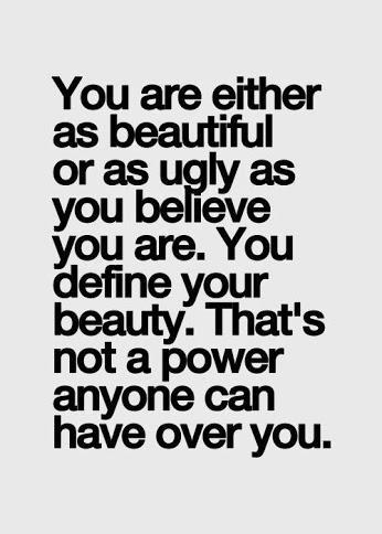 You are either as beautiful or as ugly as you believe you are. You define your beauty. That's not a power anyone can have over you.