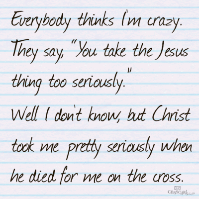 everybody thinks I'm crazy. they say you take jesus too seriously. well I dont know, but christ took me pretty seriously when he died for me on the cross.