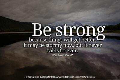 Be strong because things will get better. It may be stormy now, but it never rains forever.