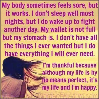 My body sometimes feels sore, but it works. I dont sleep well most nights, but I do wake up to fight another day. my wallet is not full but my stomach is. I dont have all the things I ever wanted but I do have everything I will ever need. Im thankful because although my life is by no means perfect, its my life and I'm happy.