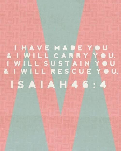 I have made you and I will carry you. I will sustain you and I will rescue you. - Isaiah 46:4