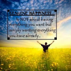 Geniune happiness... Is NOT about having everything you want but simply wanting everything you have already..