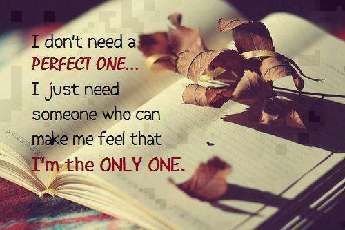 I don't need a perfect one I just need someone who can make me feel that I'm the ONLY ONE.