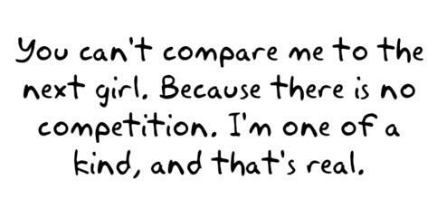You can't compare me to the next girl. Because there is no competition. I'm one of a kind, and that's real.