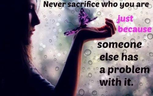 Never sacrifice who you are just because someone else has a problem with it.