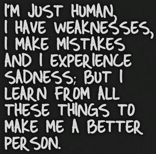 Im just human, I have weaknesses, I make mistakes and I experience sadness; But I learn from all these things to make me a better person.