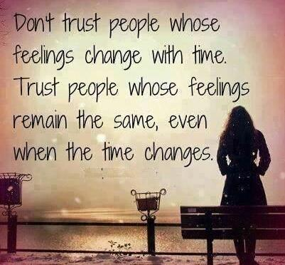 Dont trust people whose feelings change with time. Trust people whose feelings remain the same, even when the time changes.