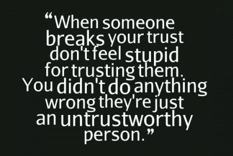 When someone breaks your trust. Dont feel stupid for trusting them. You didnt do anything wrong, theyre just an untrustworthy person.