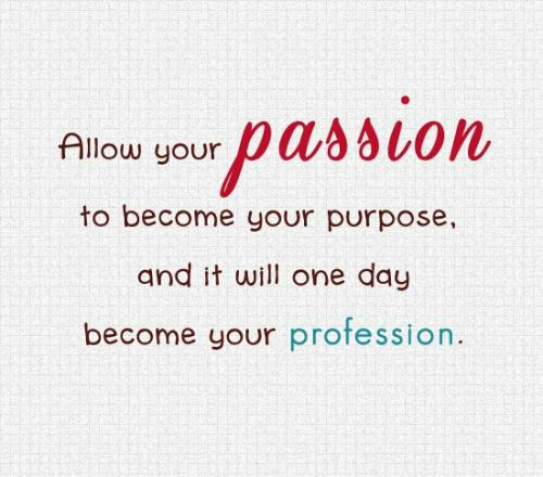 Allow your passion to become your purpose, and it will one day become your profession.