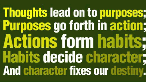 Thoughts lead on to purposes; Purposes go forth in action; Actions form habits; Habits decide character; And character fixes our destiny.