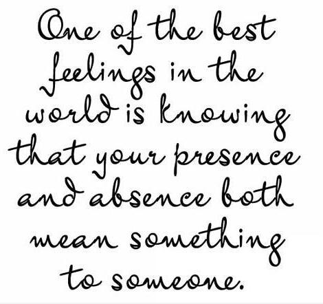 One of the best feelings in the world is knowing that your presence and absence both mean something to someone.