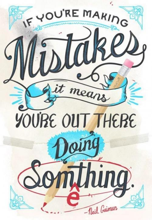 If youre making mistakes it means youre out there doing something.