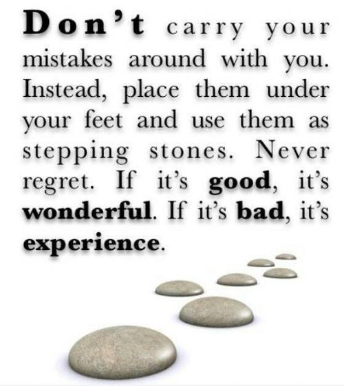 Don't carry your mistakes around with you. Instead, place them under your feet and use them as stepping stones. Never regret. If it's good, its wonderful. If it's bad, its experience.