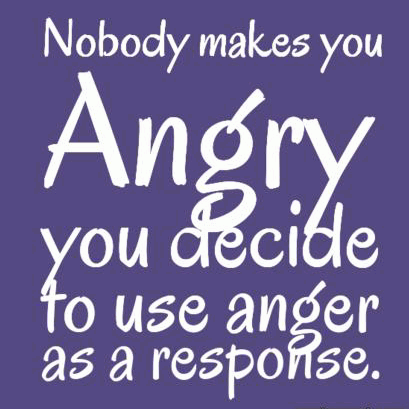 Nobody makes you angry, you decide to use anger as a response.