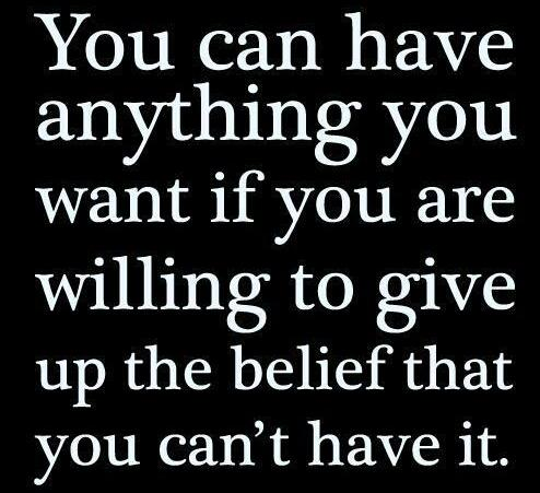You can have anything you want if you are willing to give up the belief that you cant have it.