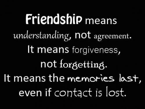 Friendship means understanding, not agreement. It means forgiveness, not forgetting. It means the memories last, even if contact is lost.