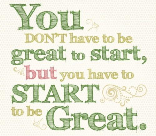 You dont have to be great to start, but you have to start to be great.