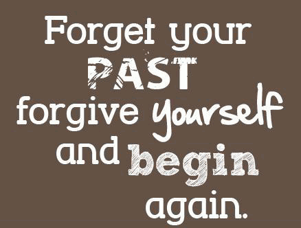 Forget your past, forgive yourself and begin again.