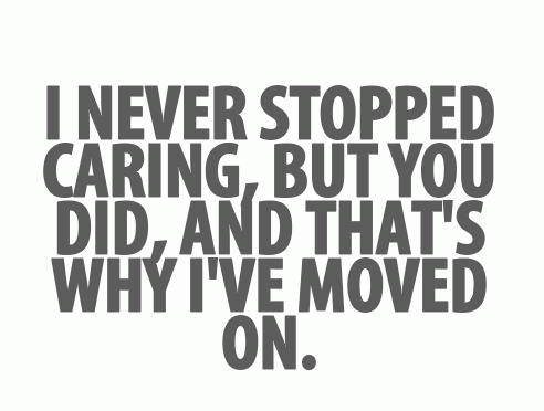 I never stopped caring, but you did, and thats why Ive moved on.
