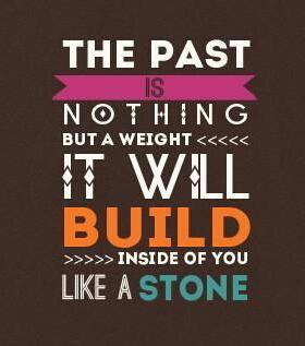 The past is nothing but a weight it will build inside of you like a stone.