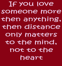 If you love someone more then anything, then distance only matters to the mind, not the heart.