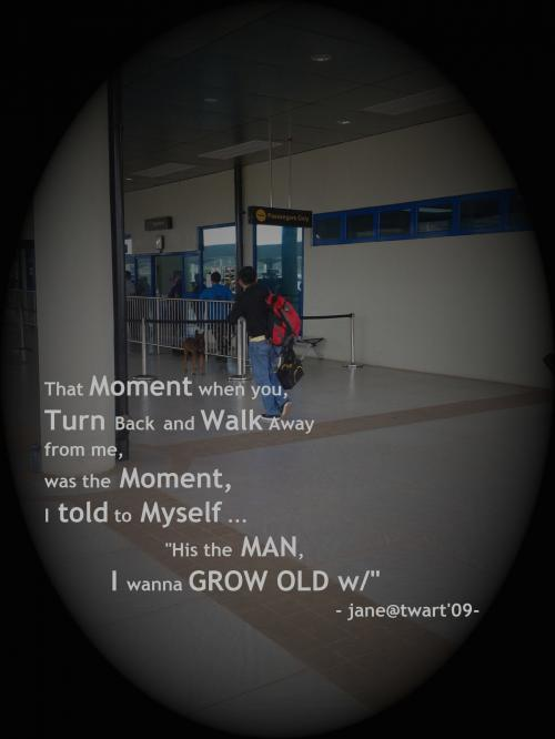 That Moment when you Turn Back & Walk Away from me, was the Moment I told to myself.. His the MAN I wanna GROW OLD w/ ..