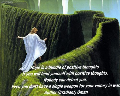 Hope is a bundle of positive thoughts. If you will bind yourself with positive thoughts, nobody can defeat you. Even if you don't have a single weapon for your victory in war.