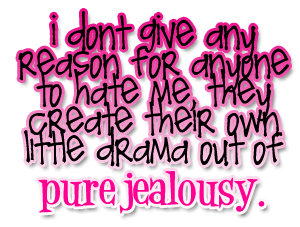I don't give any reason for anyone to hate me, they  create their own little drama out  of pure jealousy.