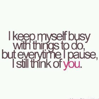 I keep myself busy with things to do, but everytime I pause, I still think of you.