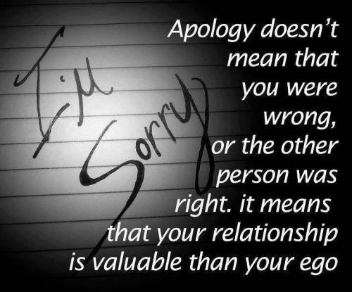 Apology doesn't mean that you were wrong, or the other person was right. It means that your relationship is more valuable than your ego.