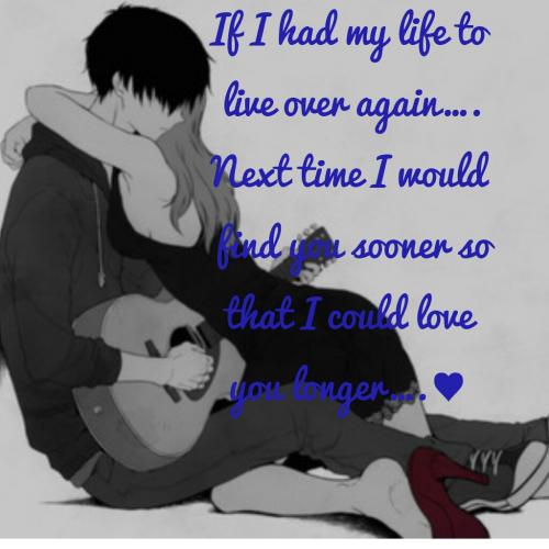 If I had my life to live over again¦.Next time I would find you sooner so that I could love you longer¦.¥( M still urz. 4evr n alwayz)