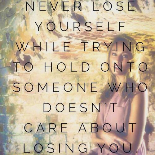 Never lose yourself while trying to hold onto someone who doesn't care about losing you