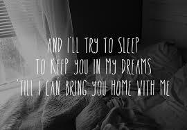 And I'll try to sleep, to keep you  in my dreams so I can take you home with me