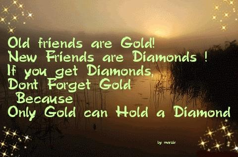 Old friends are gold! New friends are diamonds ! If you get diamonds don't forget gold because only gold can hold diamonds