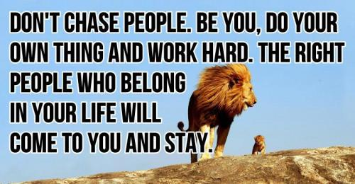 Don't chase people. Be you, do your own thing and work hard. The right people who belong in your life will come to you and stay.