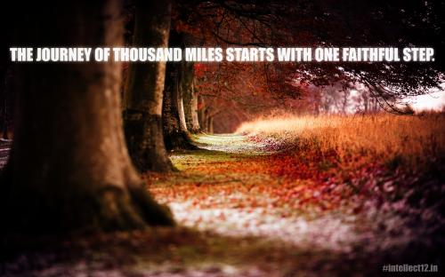 The journey of thousand miles start with one faithful step.