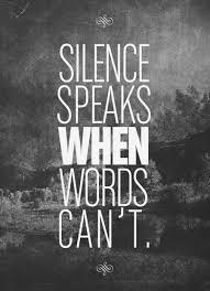 Silence speaks, when words can't.