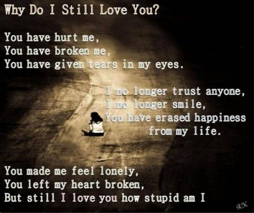 why do I still love you? you have hurt me, you have broken me, you ...