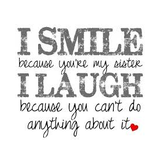 I smile because you're my sister I laugh because you cant do anything about it.