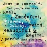 ~Just be yourself. let people see the real, imperfect, flawed, Quirky, weird, beautiful and magical person that you are < 3
