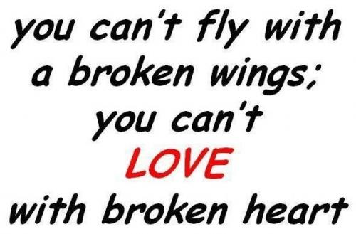You can't fly with a broken wing; you can't love with a broken heart.