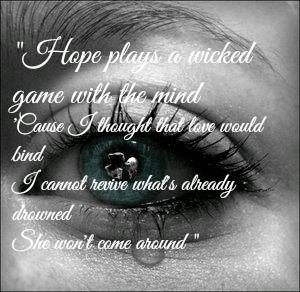 Hope plays a wicked game with the mind 'Cause I thought that love would bind I cannot revive what's already drowned She won't come around