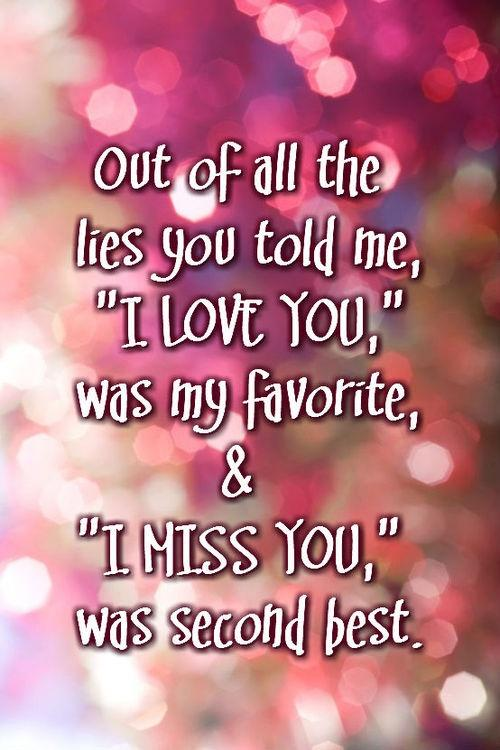 Out of all the lies you told me 'I love you' was my favorite and 'I miss you' was second best .