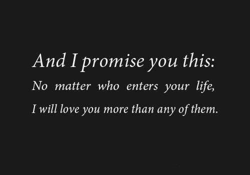 And I promise you this, no matter who enters your life, I will love you more than any of them.