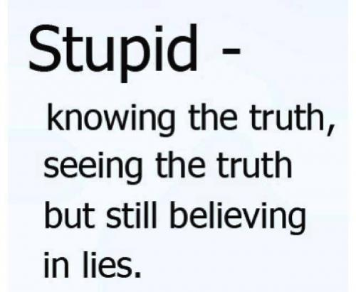 Stupid - knowing the truth, seeing the truth but still believing in lies.