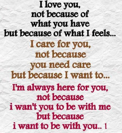 I love you, not because of what you have But because of what I feel... I care for you, not because you need care but because I want to... I'm always here for you, not because I want you to be with me but because I want to be with you..!
