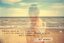 someone asked me if I knew you, a million memories flashed through my mind.... not anymore.